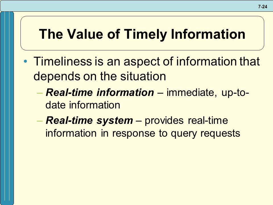 7-24 The Value of Timely Information Timeliness is an aspect of information that depends on the situation –Real-time information – immediate, up-to- date information –Real-time system – provides real-time information in response to query requests