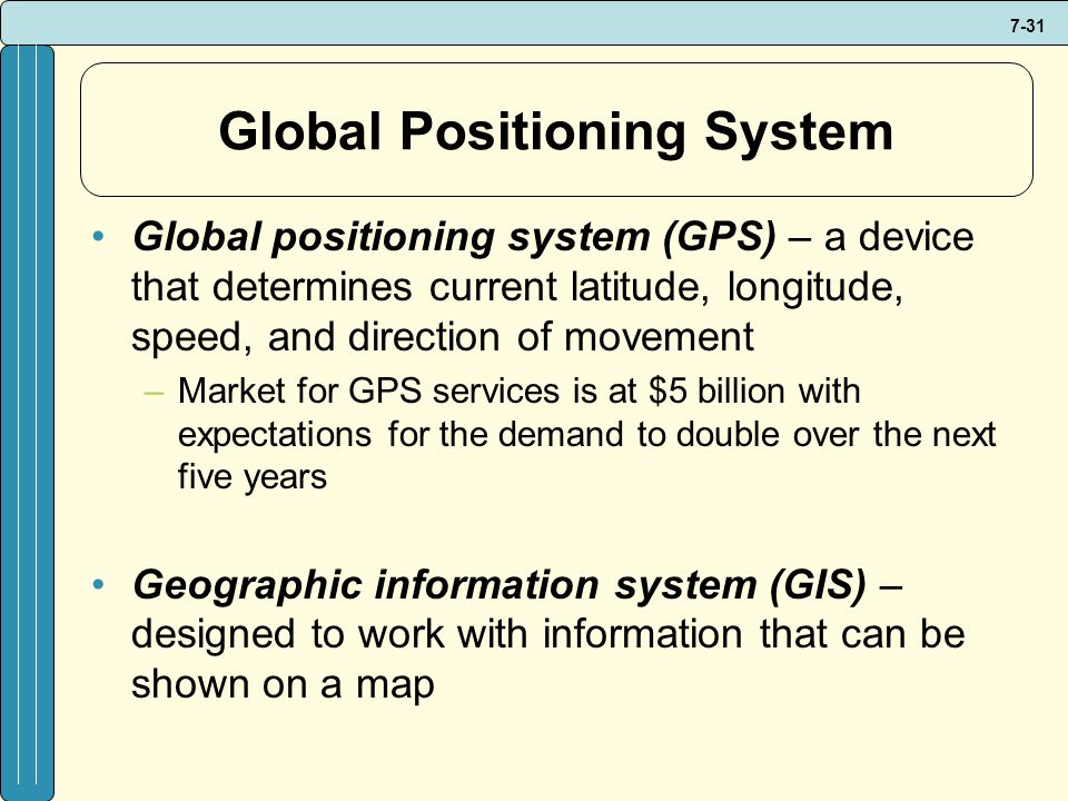 7-31 Global Positioning System Global positioning system (GPS) – a device that determines current latitude, longitude, speed, and direction of movement –Market for GPS services is at $5 billion with expectations for the demand to double over the next five years Geographic information system (GIS) – designed to work with information that can be shown on a map