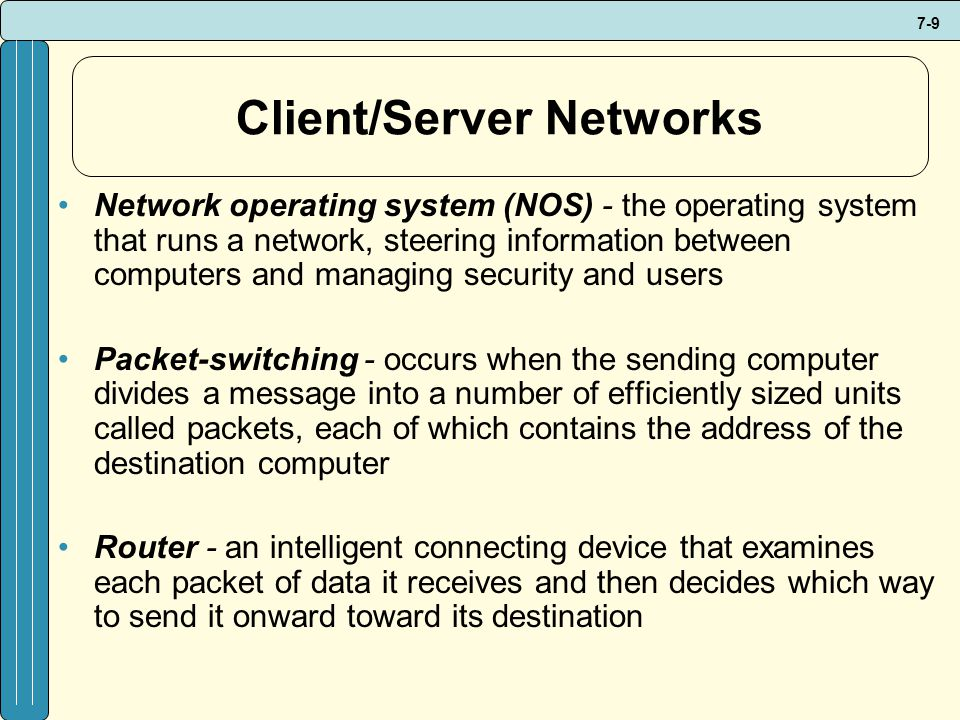 7-9 Client/Server Networks Network operating system (NOS) - the operating system that runs a network, steering information between computers and managing security and users Packet-switching - occurs when the sending computer divides a message into a number of efficiently sized units called packets, each of which contains the address of the destination computer Router - an intelligent connecting device that examines each packet of data it receives and then decides which way to send it onward toward its destination