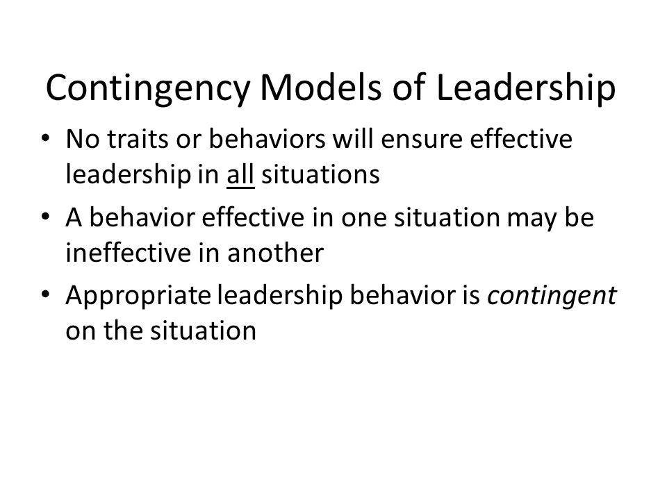 Contingency Models of Leadership No traits or behaviors will ensure effective leadership in all situations A behavior effective in one situation may be ineffective in another Appropriate leadership behavior is contingent on the situation