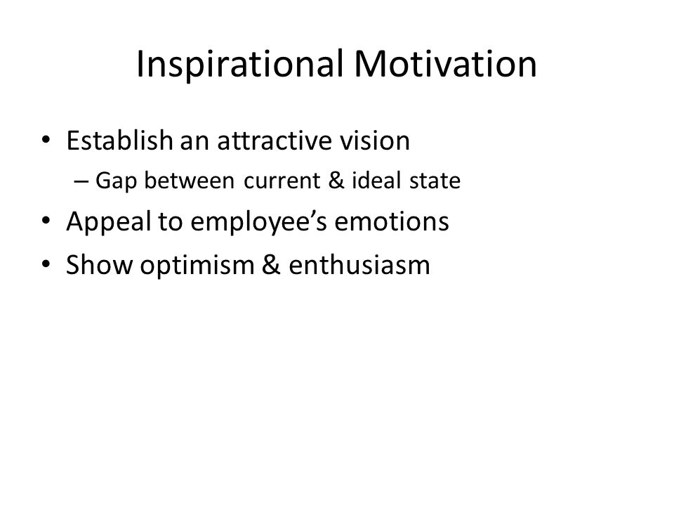 Inspirational Motivation Establish an attractive vision – Gap between current & ideal state Appeal to employee's emotions Show optimism & enthusiasm