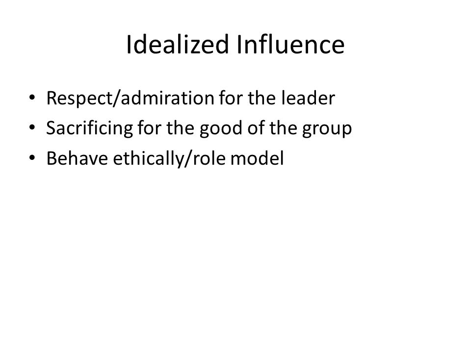 Idealized Influence Respect/admiration for the leader Sacrificing for the good of the group Behave ethically/role model