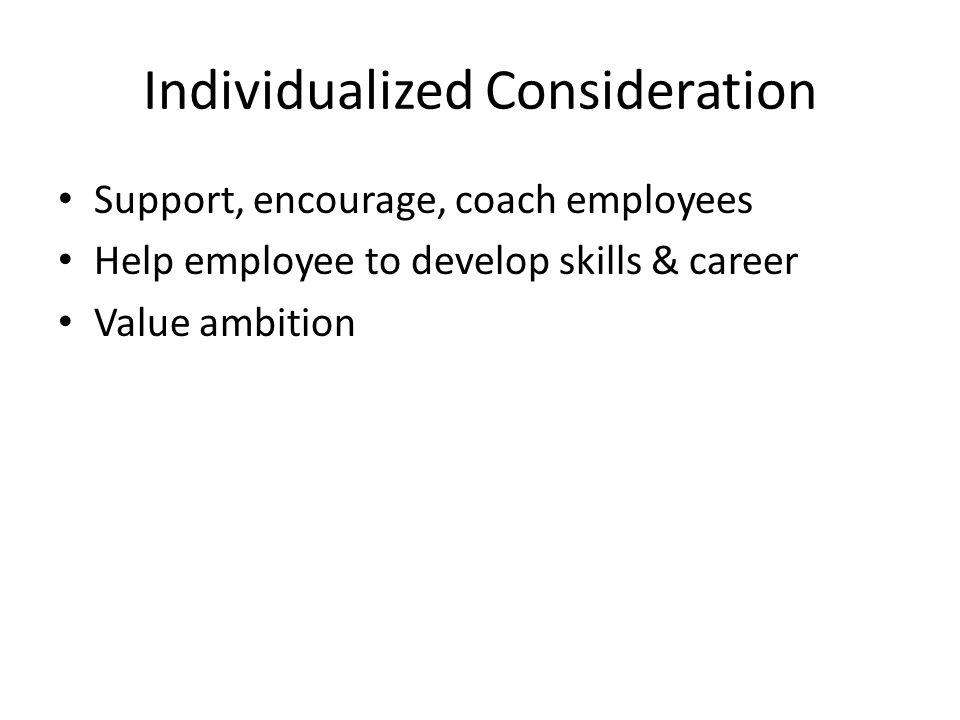 Individualized Consideration Support, encourage, coach employees Help employee to develop skills & career Value ambition