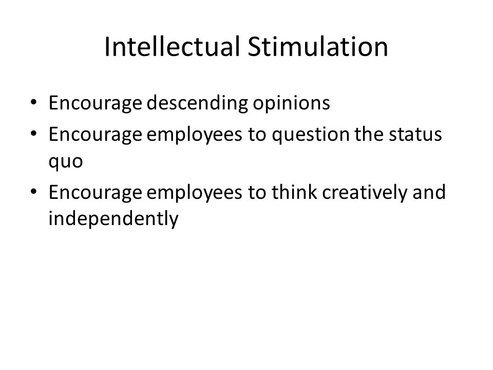 Intellectual Stimulation Encourage descending opinions Encourage employees to question the status quo Encourage employees to think creatively and independently