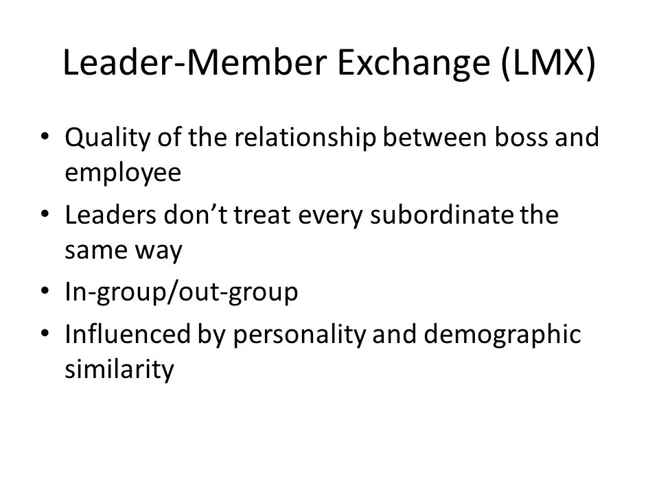 Leader-Member Exchange (LMX) Quality of the relationship between boss and employee Leaders don't treat every subordinate the same way In-group/out-group Influenced by personality and demographic similarity