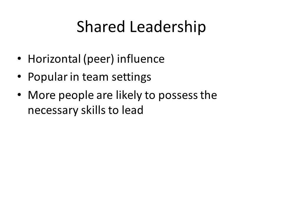 Shared Leadership Horizontal (peer) influence Popular in team settings More people are likely to possess the necessary skills to lead