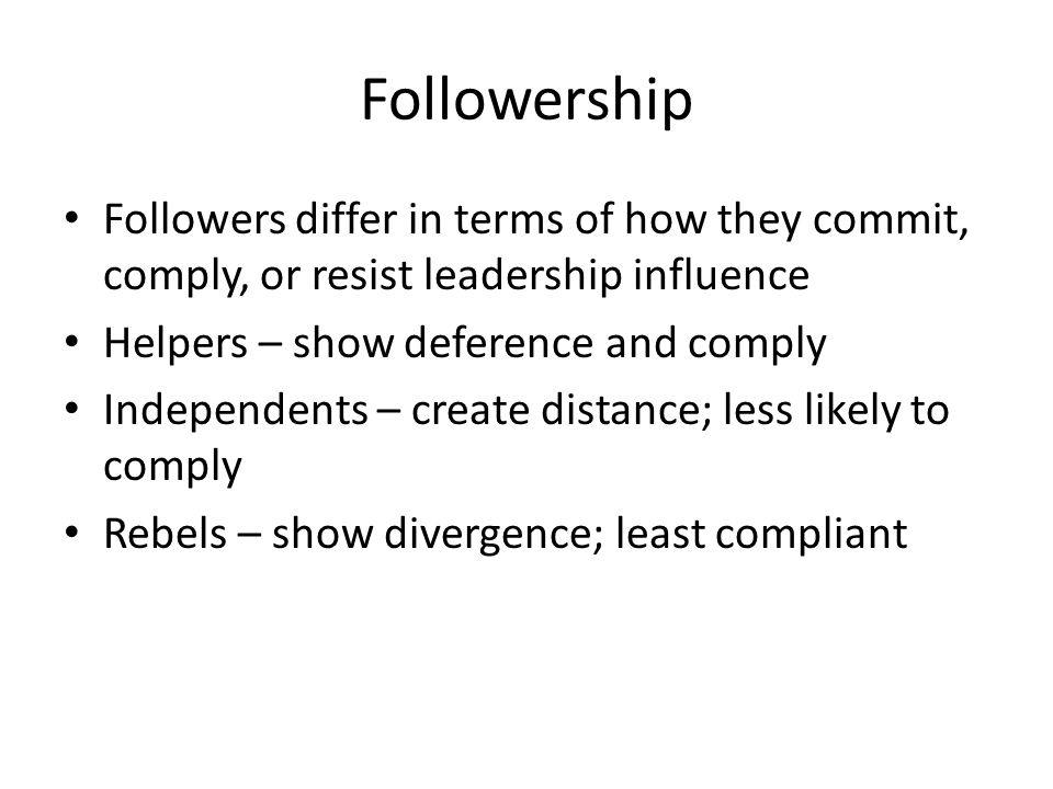 Followership Followers differ in terms of how they commit, comply, or resist leadership influence Helpers – show deference and comply Independents – create distance; less likely to comply Rebels – show divergence; least compliant