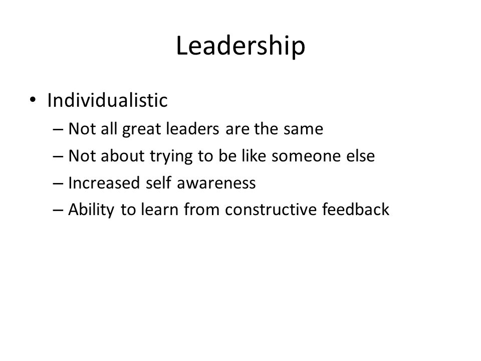 Leadership Individualistic – Not all great leaders are the same – Not about trying to be like someone else – Increased self awareness – Ability to learn from constructive feedback