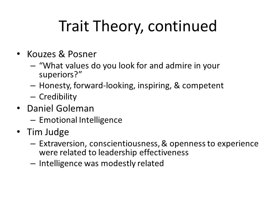 Trait Theory, continued Kouzes & Posner – What values do you look for and admire in your superiors – Honesty, forward-looking, inspiring, & competent – Credibility Daniel Goleman – Emotional Intelligence Tim Judge – Extraversion, conscientiousness, & openness to experience were related to leadership effectiveness – Intelligence was modestly related