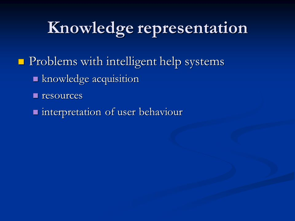 Knowledge representation Problems with intelligent help systems Problems with intelligent help systems knowledge acquisition knowledge acquisition resources resources interpretation of user behaviour interpretation of user behaviour