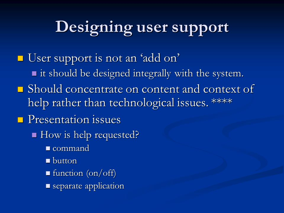 Designing user support User support is not an 'add on' User support is not an 'add on' it should be designed integrally with the system.