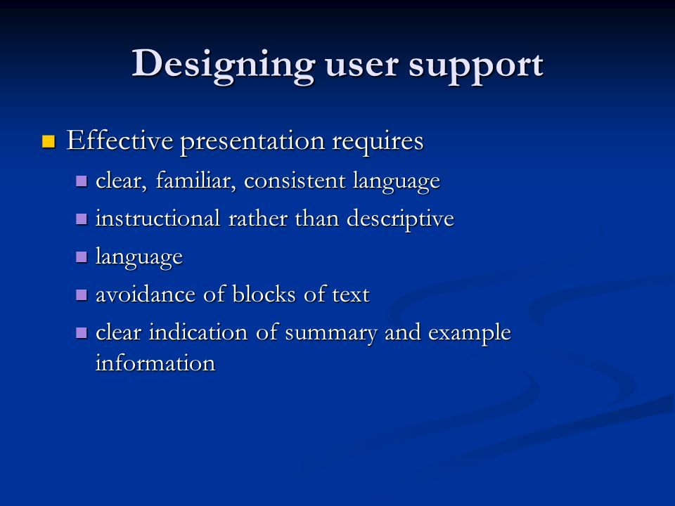 Designing user support Effective presentation requires Effective presentation requires clear, familiar, consistent language clear, familiar, consistent language instructional rather than descriptive instructional rather than descriptive language language avoidance of blocks of text avoidance of blocks of text clear indication of summary and example information clear indication of summary and example information