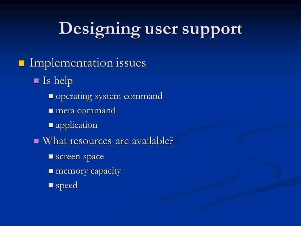 Designing user support Implementation issues Implementation issues Is help Is help operating system command operating system command meta command meta command application application What resources are available.