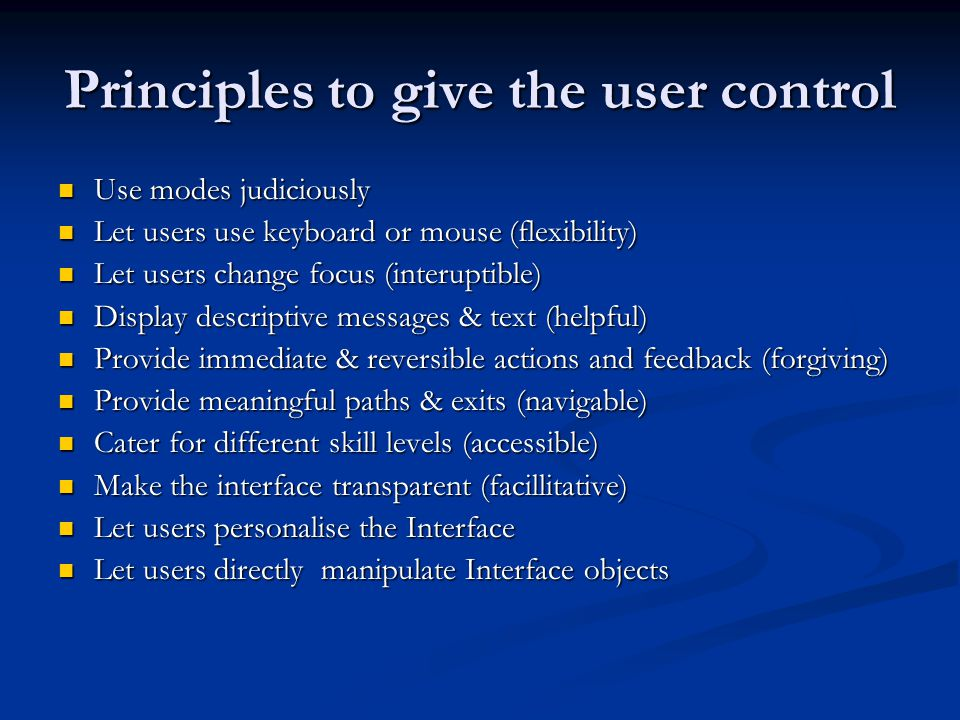Principles to give the user control Use modes judiciously Use modes judiciously Let users use keyboard or mouse (flexibility) Let users use keyboard or mouse (flexibility) Let users change focus (interuptible) Let users change focus (interuptible) Display descriptive messages & text (helpful) Display descriptive messages & text (helpful) Provide immediate & reversible actions and feedback (forgiving) Provide immediate & reversible actions and feedback (forgiving) Provide meaningful paths & exits (navigable) Provide meaningful paths & exits (navigable) Cater for different skill levels (accessible) Cater for different skill levels (accessible) Make the interface transparent (facillitative) Make the interface transparent (facillitative) Let users personalise the Interface Let users personalise the Interface Let users directly manipulate Interface objects Let users directly manipulate Interface objects