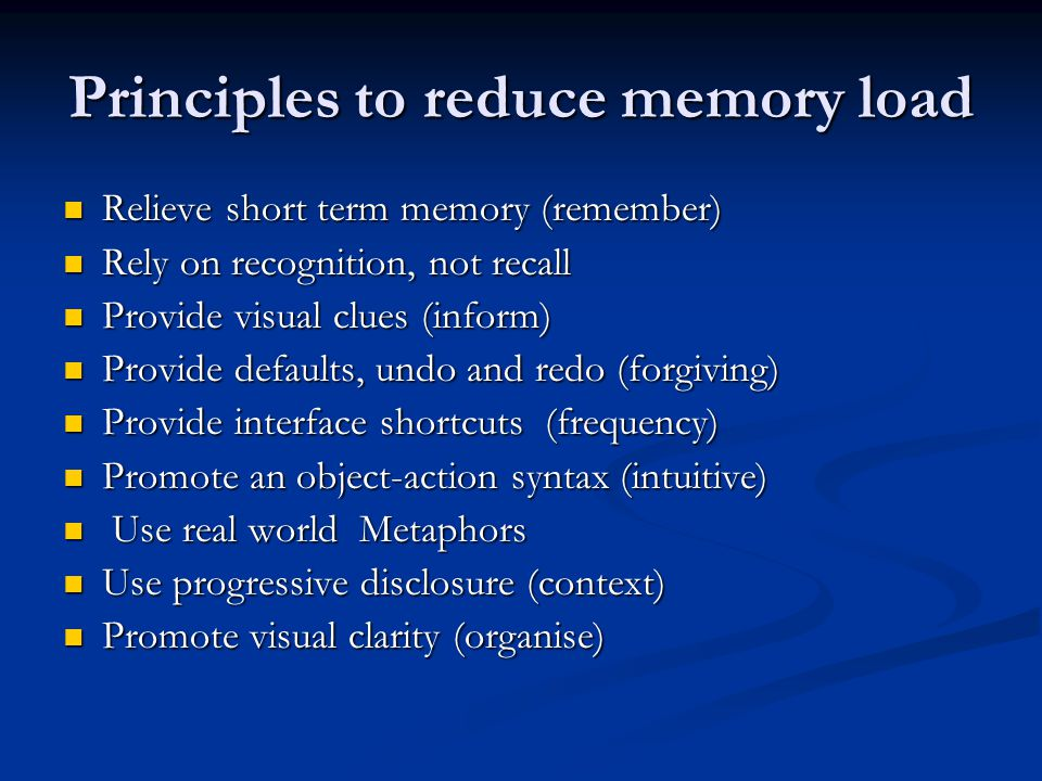 Principles to reduce memory load Relieve short term memory (remember) Relieve short term memory (remember) Rely on recognition, not recall Rely on recognition, not recall Provide visual clues (inform) Provide visual clues (inform) Provide defaults, undo and redo (forgiving) Provide defaults, undo and redo (forgiving) Provide interface shortcuts (frequency) Provide interface shortcuts (frequency) Promote an object-action syntax (intuitive) Promote an object-action syntax (intuitive) Use real world Metaphors Use real world Metaphors Use progressive disclosure (context) Use progressive disclosure (context) Promote visual clarity (organise) Promote visual clarity (organise)