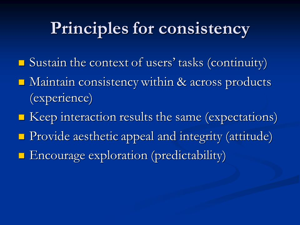 Principles for consistency Sustain the context of users' tasks (continuity) Sustain the context of users' tasks (continuity) Maintain consistency within & across products (experience) Maintain consistency within & across products (experience) Keep interaction results the same (expectations) Keep interaction results the same (expectations) Provide aesthetic appeal and integrity (attitude) Provide aesthetic appeal and integrity (attitude) Encourage exploration (predictability) Encourage exploration (predictability)