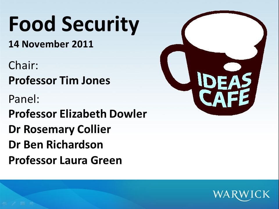Food Security 14 November 2011 Chair: Professor Tim Jones Panel: Professor Elizabeth Dowler Dr Rosemary Collier Dr Ben Richardson Professor Laura Green
