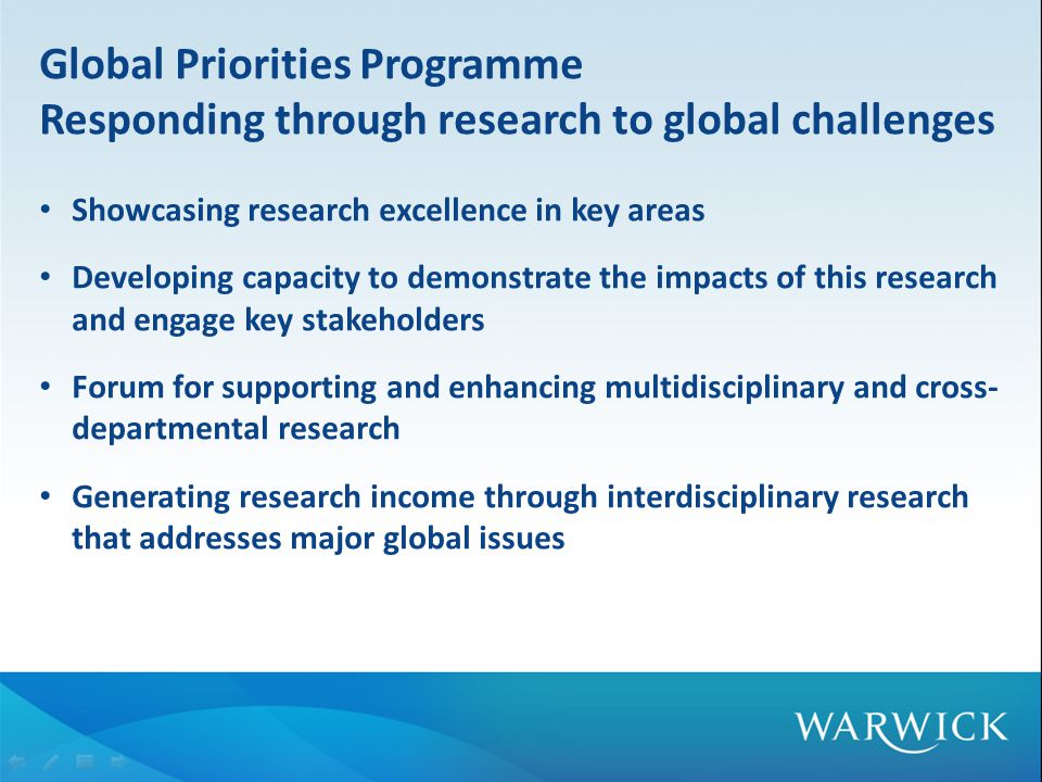 Global Priorities Programme Responding through research to global challenges Showcasing research excellence in key areas Developing capacity to demonstrate the impacts of this research and engage key stakeholders Forum for supporting and enhancing multidisciplinary and cross- departmental research Generating research income through interdisciplinary research that addresses major global issues