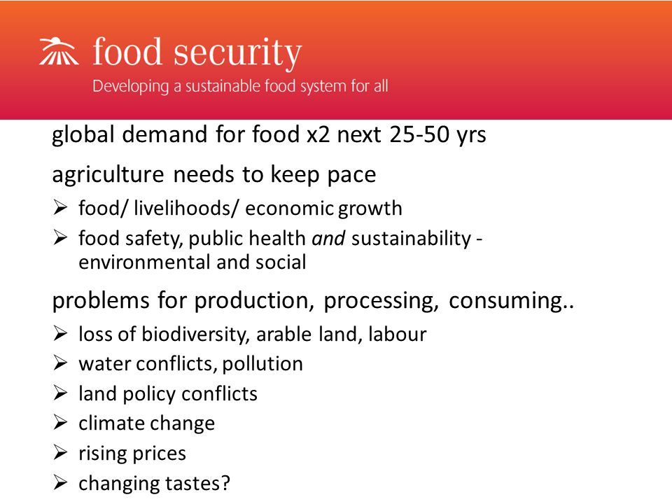 global demand for food x2 next yrs agriculture needs to keep pace  food/ livelihoods/ economic growth  food safety, public health and sustainability - environmental and social problems for production, processing, consuming..