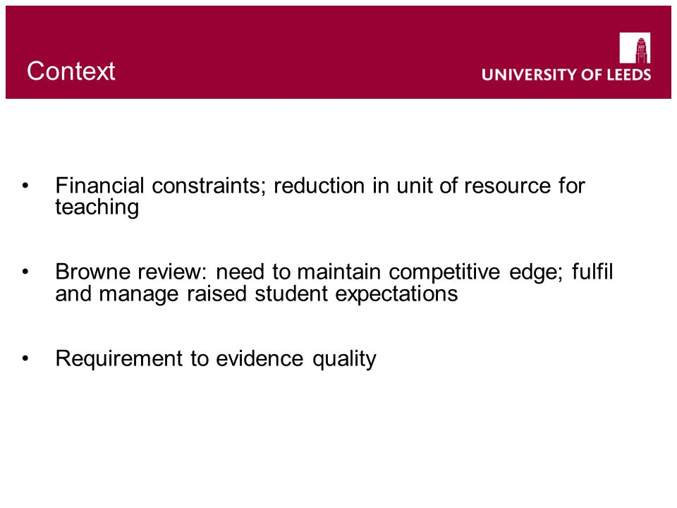 Context Financial constraints; reduction in unit of resource for teaching Browne review: need to maintain competitive edge; fulfil and manage raised student expectations Requirement to evidence quality