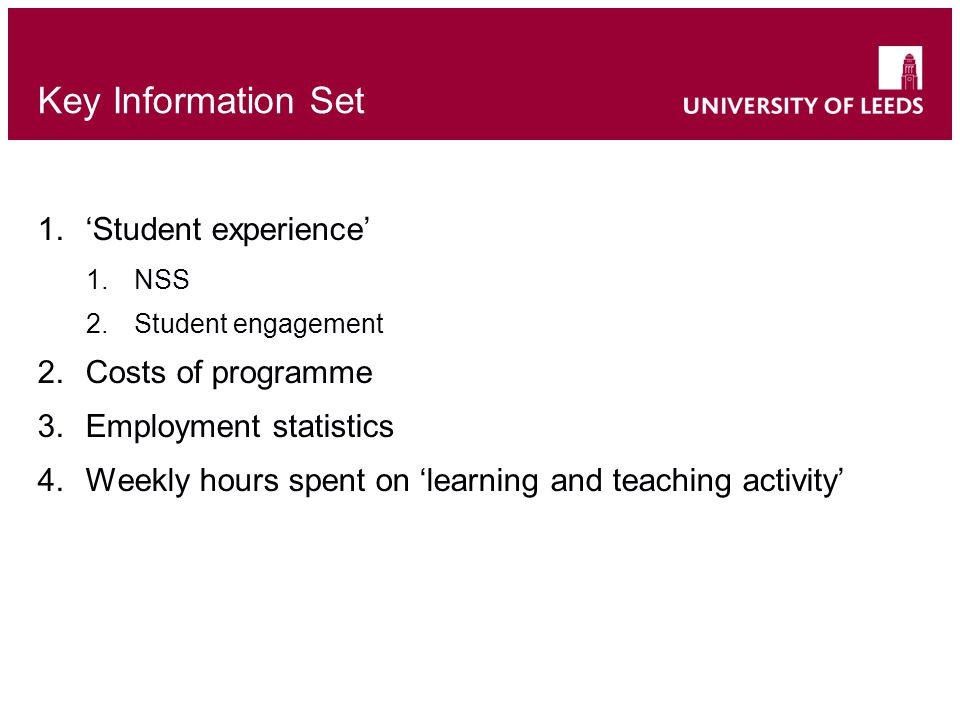 Key Information Set 1.'Student experience' 1.NSS 2.Student engagement 2.Costs of programme 3.Employment statistics 4.Weekly hours spent on 'learning and teaching activity'