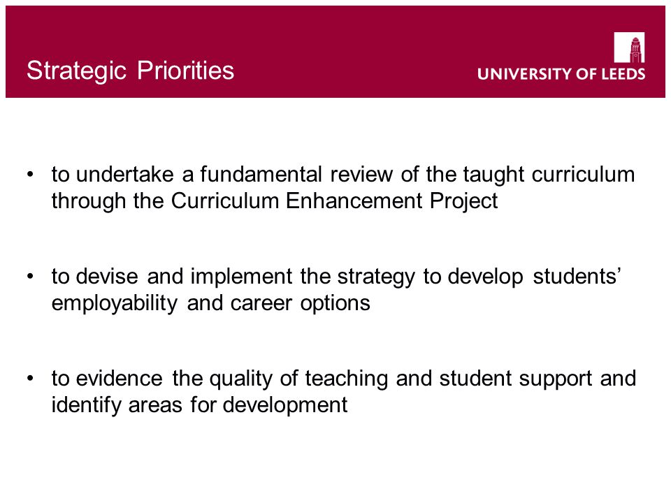 Strategic Priorities to undertake a fundamental review of the taught curriculum through the Curriculum Enhancement Project to devise and implement the strategy to develop students' employability and career options to evidence the quality of teaching and student support and identify areas for development