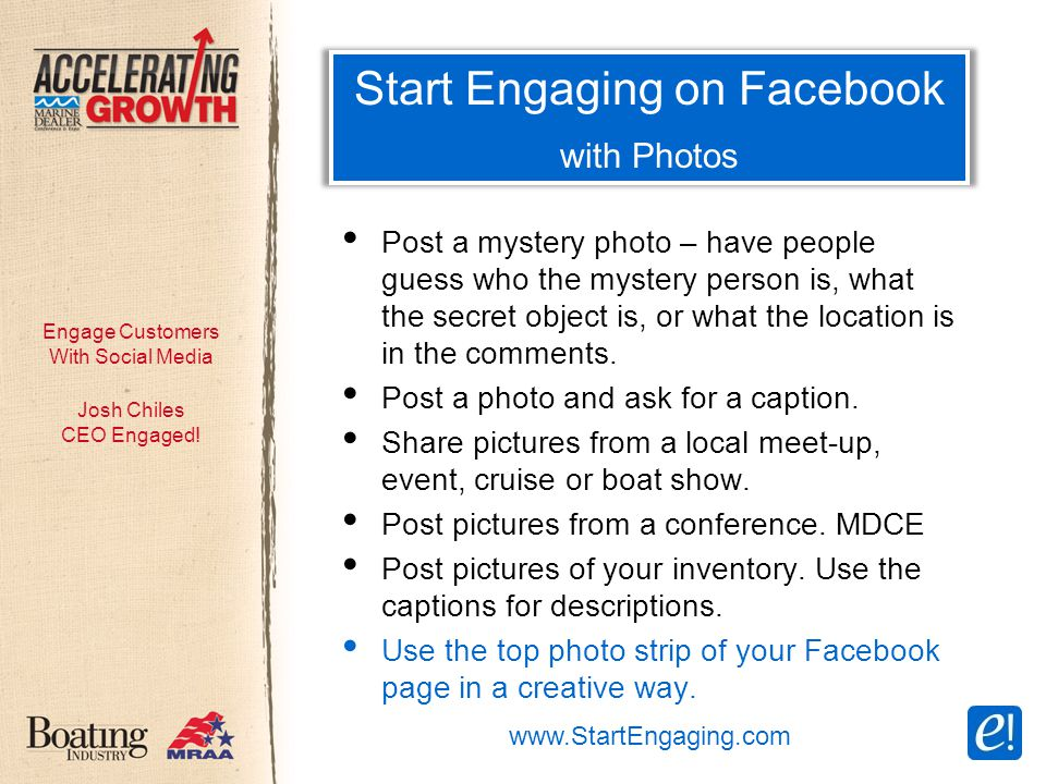 Engage Customers With Social Media Start Engaging on Facebook with Photos Post a mystery photo – have people guess who the mystery person is, what the secret object is, or what the location is in the comments.