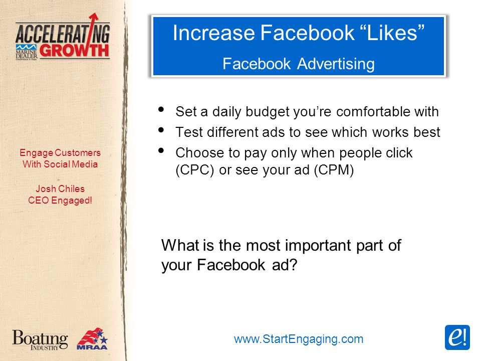 Engage Customers With Social Media Increase Facebook Likes Facebook Advertising Set a daily budget you're comfortable with Test different ads to see which works best Choose to pay only when people click (CPC) or see your ad (CPM) Josh Chiles CEO Engaged.