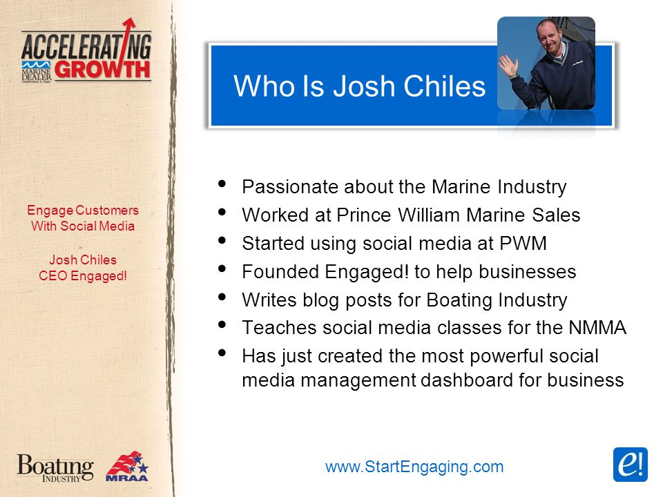 Engage Customers With Social Media Who Is Josh Chiles Passionate about the Marine Industry Worked at Prince William Marine Sales Started using social media at PWM Founded Engaged.