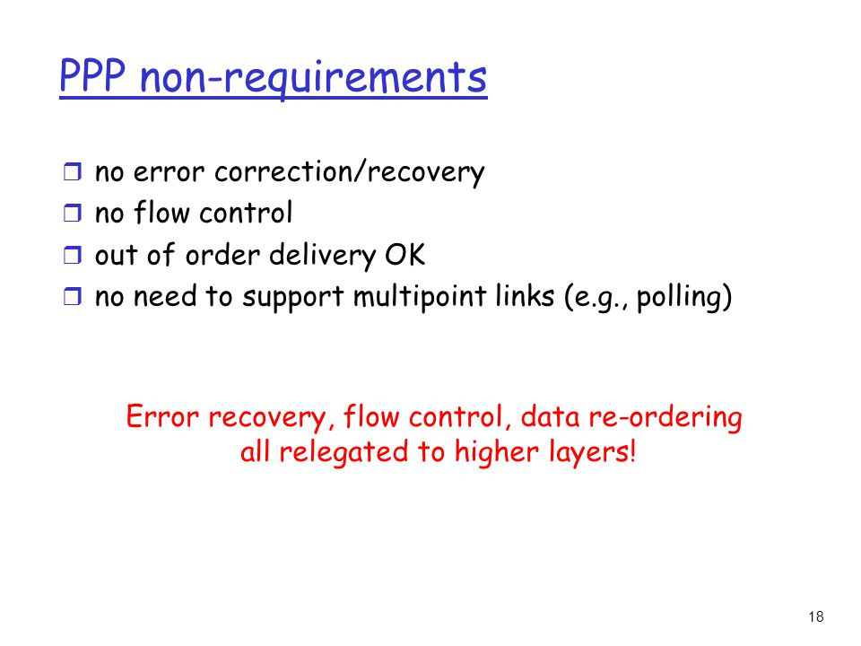 18 PPP non-requirements r no error correction/recovery r no flow control r out of order delivery OK r no need to support multipoint links (e.g., polling) Error recovery, flow control, data re-ordering all relegated to higher layers!