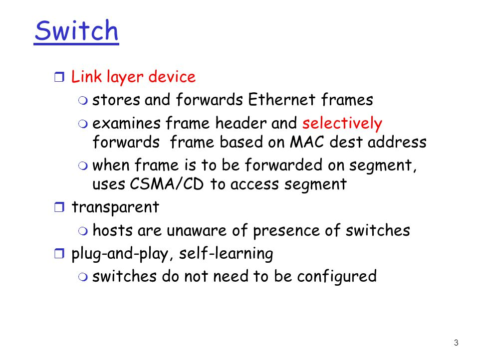 3 Switch r Link layer device m stores and forwards Ethernet frames m examines frame header and selectively forwards frame based on MAC dest address m when frame is to be forwarded on segment, uses CSMA/CD to access segment r transparent m hosts are unaware of presence of switches r plug-and-play, self-learning m switches do not need to be configured