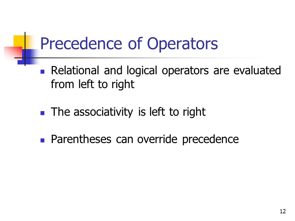 12 Precedence of Operators Relational and logical operators are evaluated from left to right The associativity is left to right Parentheses can override precedence