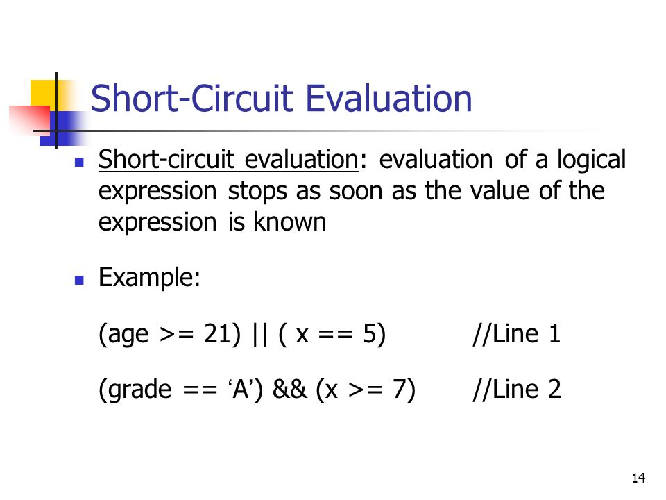 14 Short-Circuit Evaluation Short-circuit evaluation: evaluation of a logical expression stops as soon as the value of the expression is known Example: (age >= 21) || ( x == 5)//Line 1 (grade == ' A ' ) && (x >= 7)//Line 2