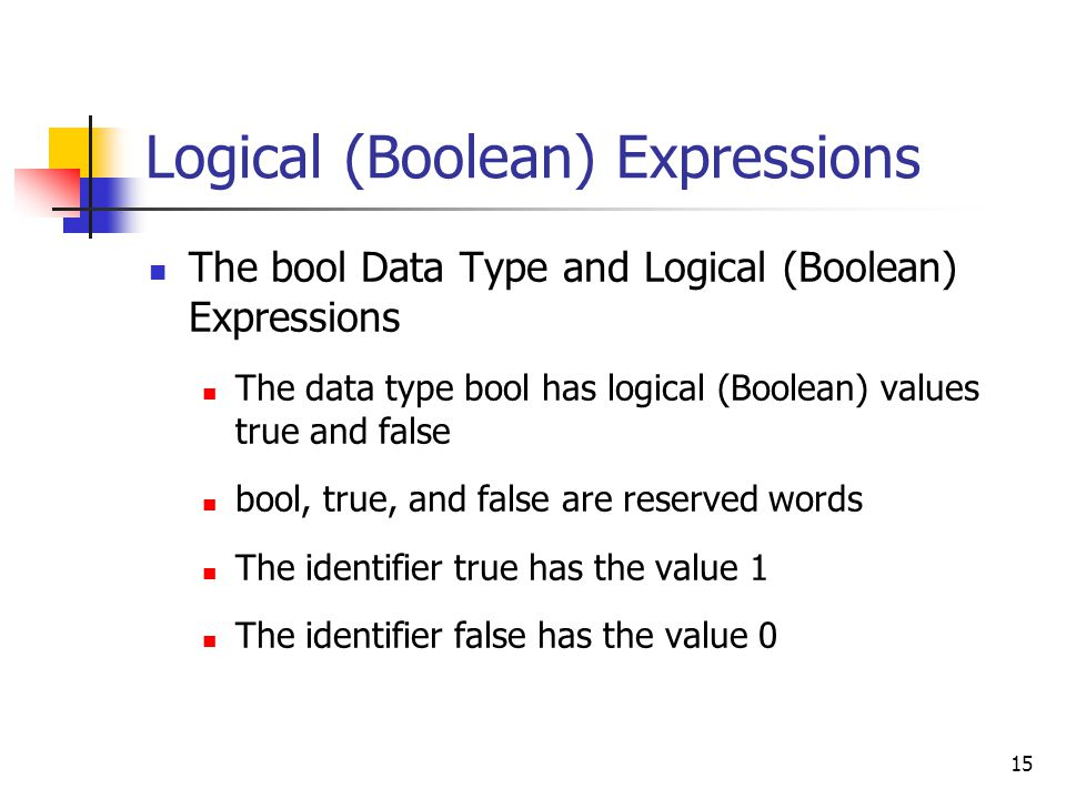 15 Logical (Boolean) Expressions The bool Data Type and Logical (Boolean) Expressions The data type bool has logical (Boolean) values true and false bool, true, and false are reserved words The identifier true has the value 1 The identifier false has the value 0