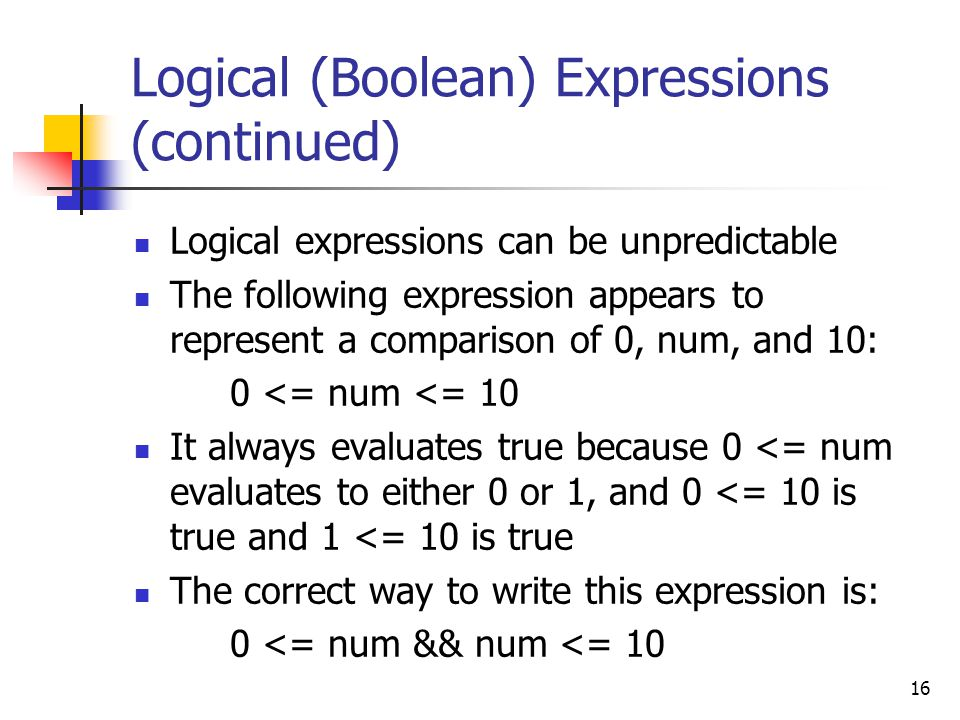 16 Logical (Boolean) Expressions (continued) Logical expressions can be unpredictable The following expression appears to represent a comparison of 0, num, and 10: 0 <= num <= 10 It always evaluates true because 0 <= num evaluates to either 0 or 1, and 0 <= 10 is true and 1 <= 10 is true The correct way to write this expression is: 0 <= num && num <= 10