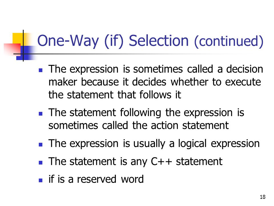 18 One-Way (if) Selection (continued) The expression is sometimes called a decision maker because it decides whether to execute the statement that follows it The statement following the expression is sometimes called the action statement The expression is usually a logical expression The statement is any C++ statement if is a reserved word