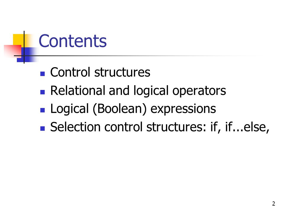 2 Contents Control structures Relational and logical operators Logical (Boolean) expressions Selection control structures: if, if...else,