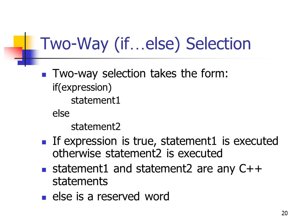 20 Two-Way (if … else) Selection Two-way selection takes the form: if(expression) statement1 else statement2 If expression is true, statement1 is executed otherwise statement2 is executed statement1 and statement2 are any C++ statements else is a reserved word