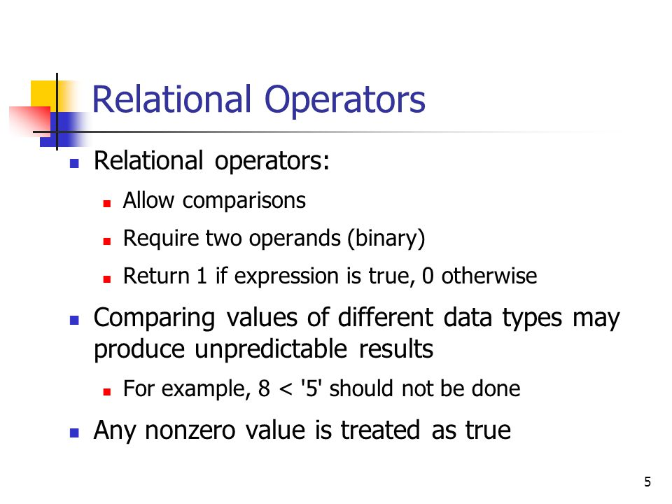 5 Relational Operators Relational operators: Allow comparisons Require two operands (binary) Return 1 if expression is true, 0 otherwise Comparing values of different data types may produce unpredictable results For example, 8 < 5 should not be done Any nonzero value is treated as true