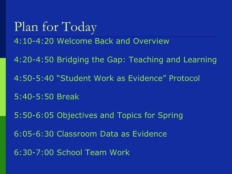 Plan for Today 4:10-4:20 Welcome Back and Overview 4:20-4:50 Bridging the Gap: Teaching and Learning 4:50-5:40 Student Work as Evidence Protocol 5:40-5:50 Break 5:50-6:05 Objectives and Topics for Spring 6:05-6:30 Classroom Data as Evidence 6:30-7:00 School Team Work