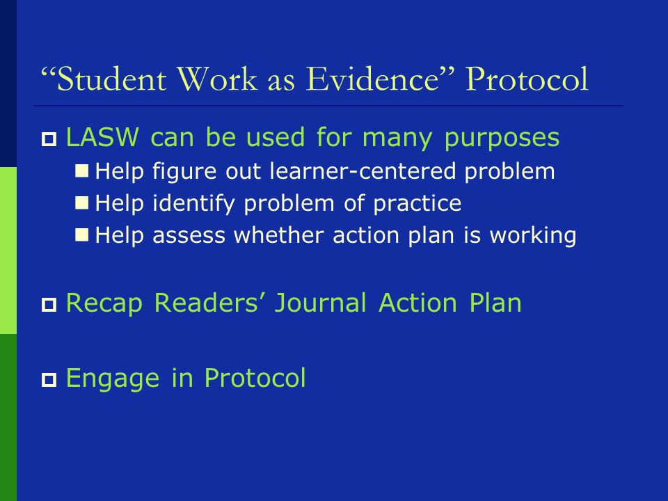Student Work as Evidence Protocol  LASW can be used for many purposes Help figure out learner-centered problem Help identify problem of practice Help assess whether action plan is working  Recap Readers' Journal Action Plan  Engage in Protocol
