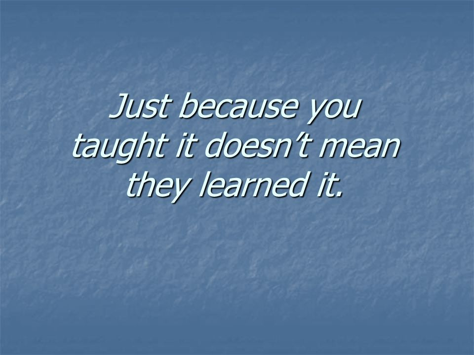 Just because you taught it doesn't mean they learned it.