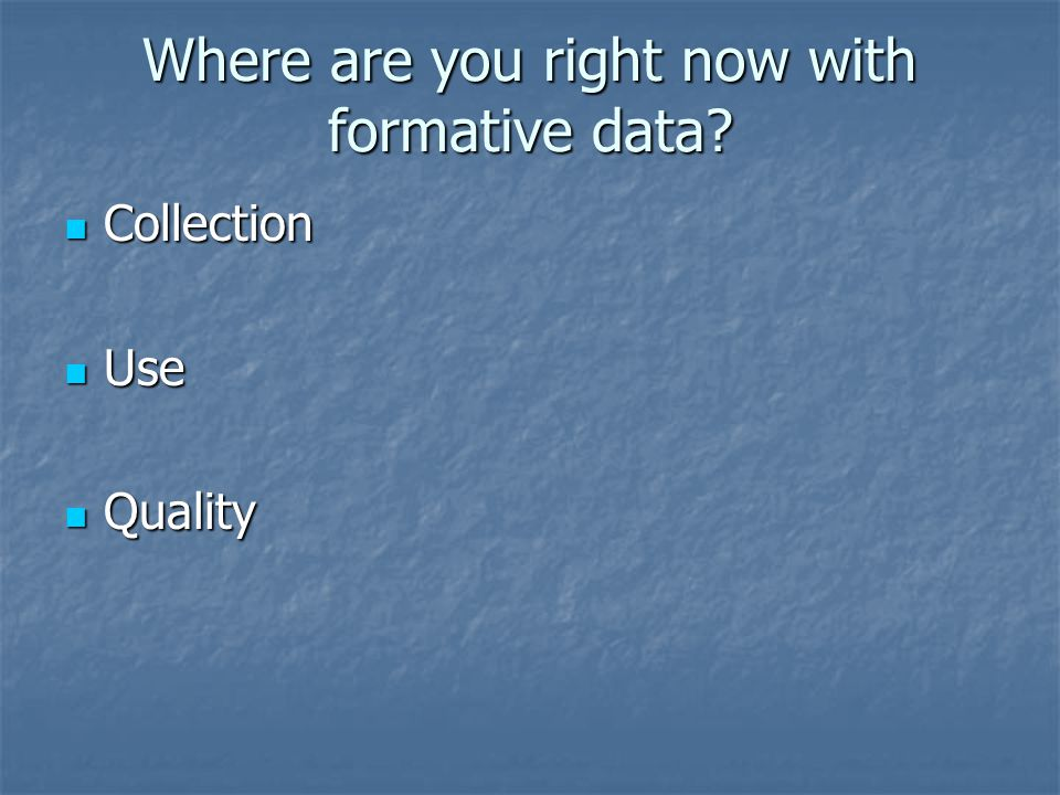 Where are you right now with formative data Collection Collection Use Use Quality Quality