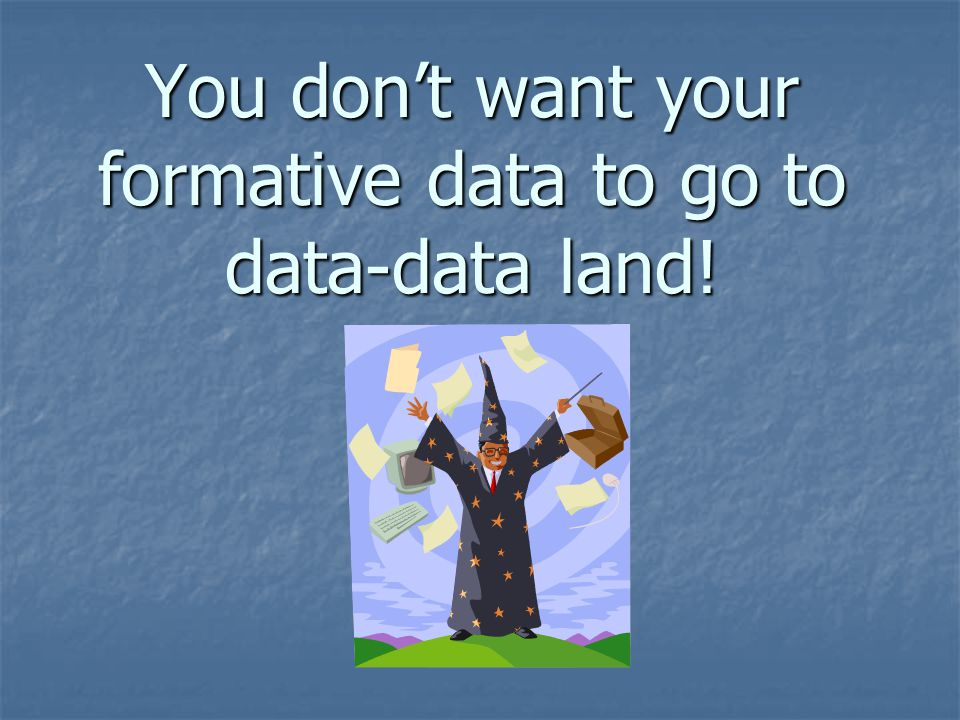 You don't want your formative data to go to data-data land!