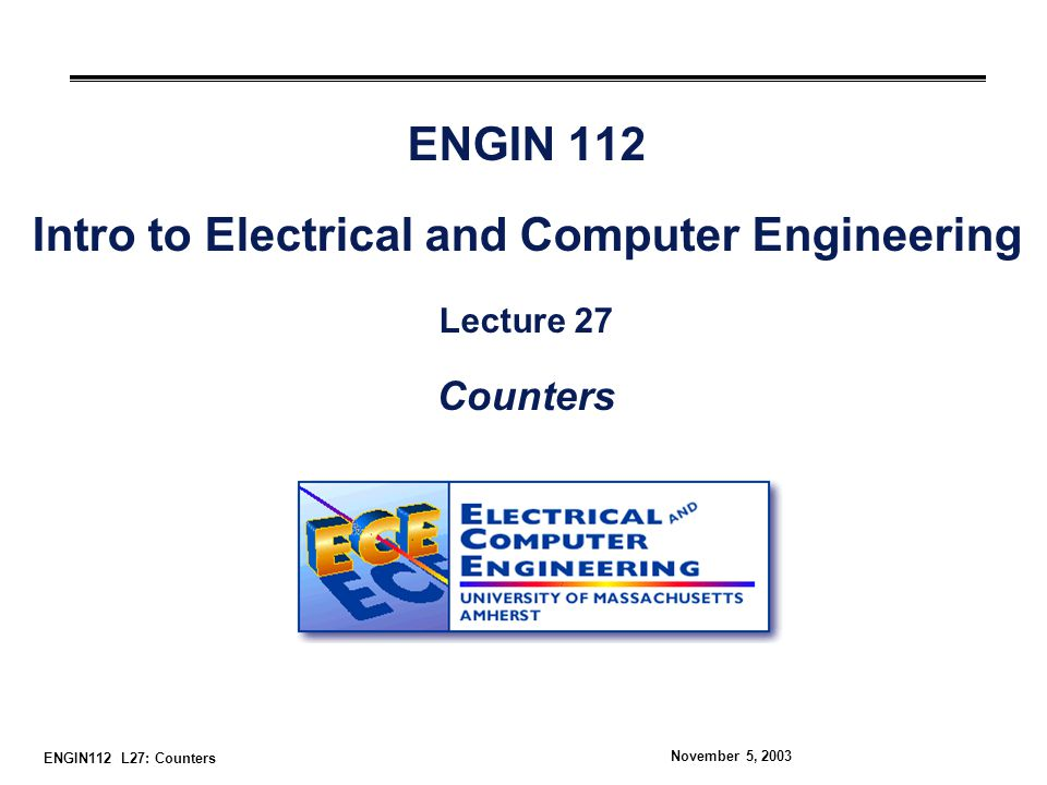 ENGIN112 L27: Counters November 5, 2003 ENGIN 112 Intro to Electrical and Computer Engineering Lecture 27 Counters