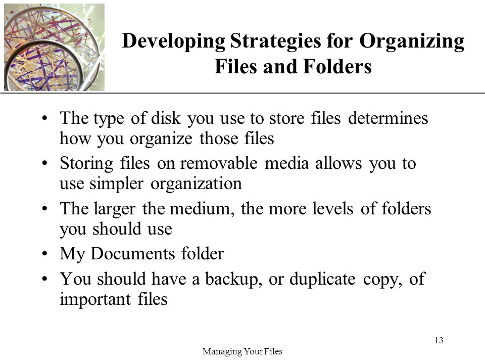 XP Managing Your Files 13 Developing Strategies for Organizing Files and Folders The type of disk you use to store files determines how you organize those files Storing files on removable media allows you to use simpler organization The larger the medium, the more levels of folders you should use My Documents folder You should have a backup, or duplicate copy, of important files