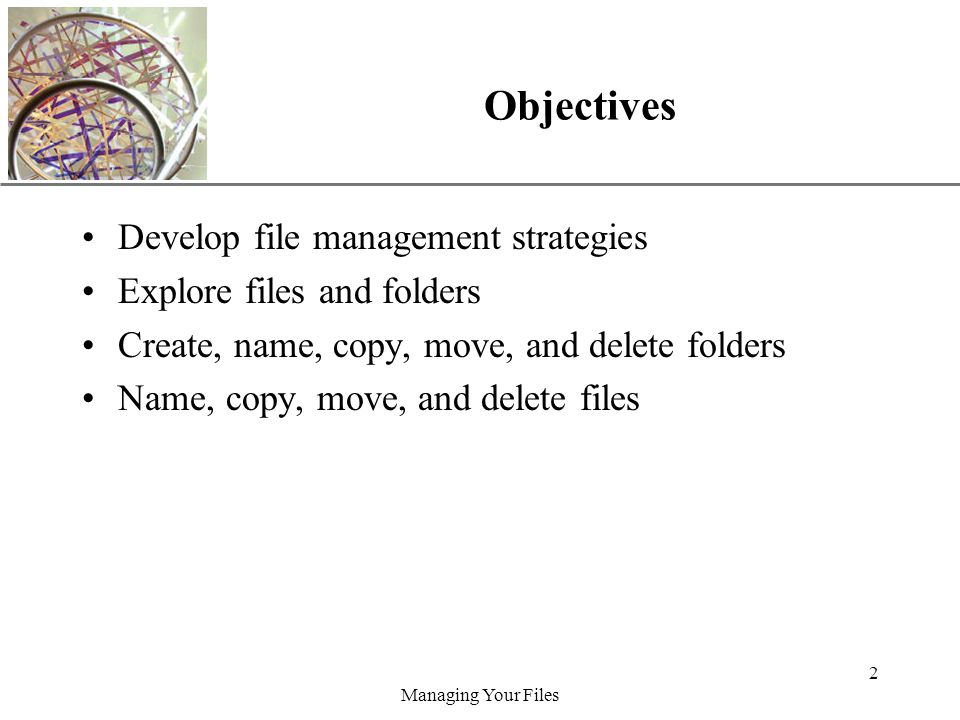 XP Managing Your Files 2 Objectives Develop file management strategies Explore files and folders Create, name, copy, move, and delete folders Name, copy, move, and delete files