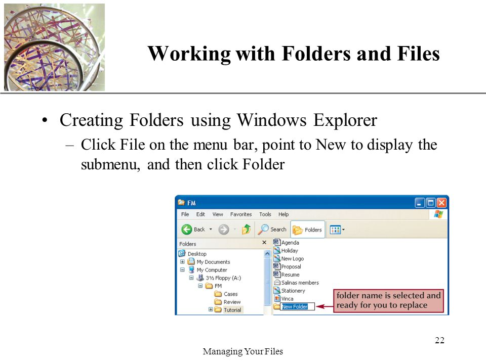 XP Managing Your Files 22 Working with Folders and Files Creating Folders using Windows Explorer –Click File on the menu bar, point to New to display the submenu, and then click Folder