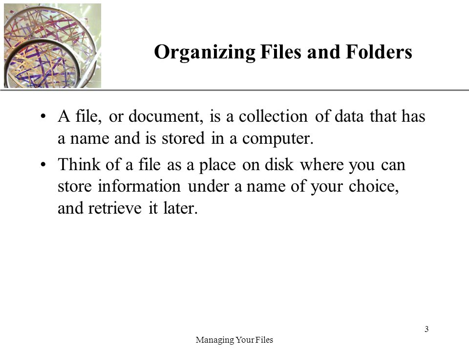 XP Managing Your Files 3 Organizing Files and Folders A file, or document, is a collection of data that has a name and is stored in a computer.