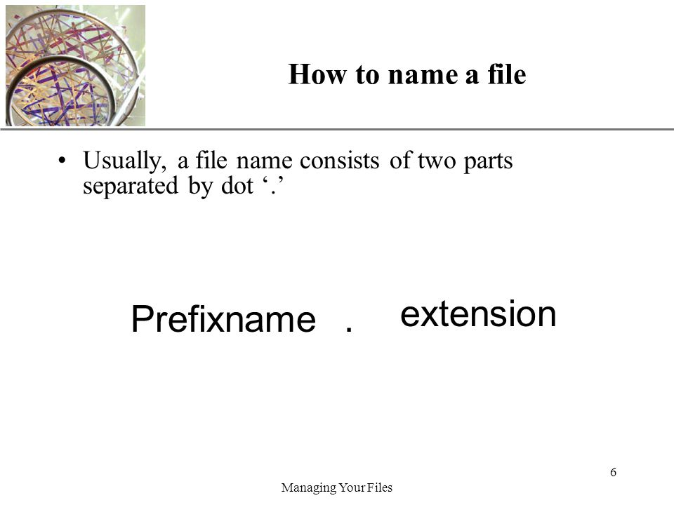XP Managing Your Files 6 How to name a file Usually, a file name consists of two parts separated by dot '.'.Prefixname extension